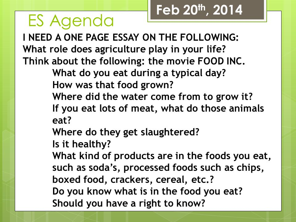 ES Agenda Feb 20 th, 2014 I NEED A ONE PAGE ESSAY ON THE FOLLOWING: What role does agriculture play in your life? Think about the following: the movie