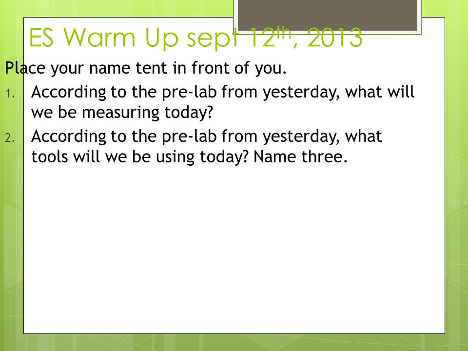 ES Warm Up sept 12 th, 2013 Place your name tent in front of you. 1. According to the pre-lab from yesterday, what will we be measuring today? 2. Acco