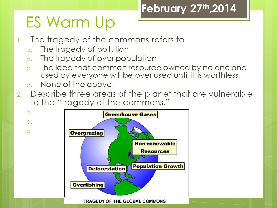ES Warm Up 1. The tragedy of the commons refers to a. The tragedy of pollution b. The tragedy of over population c. The idea that common resource owne