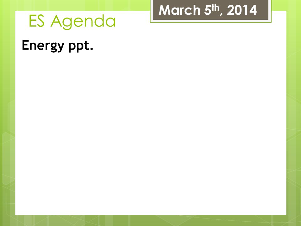 ES Agenda March 5 th, 2014 Energy ppt.