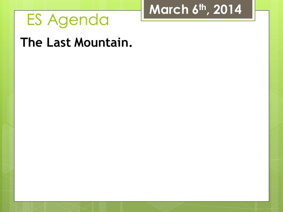 ES Agenda March 6 th, 2014 The Last Mountain.