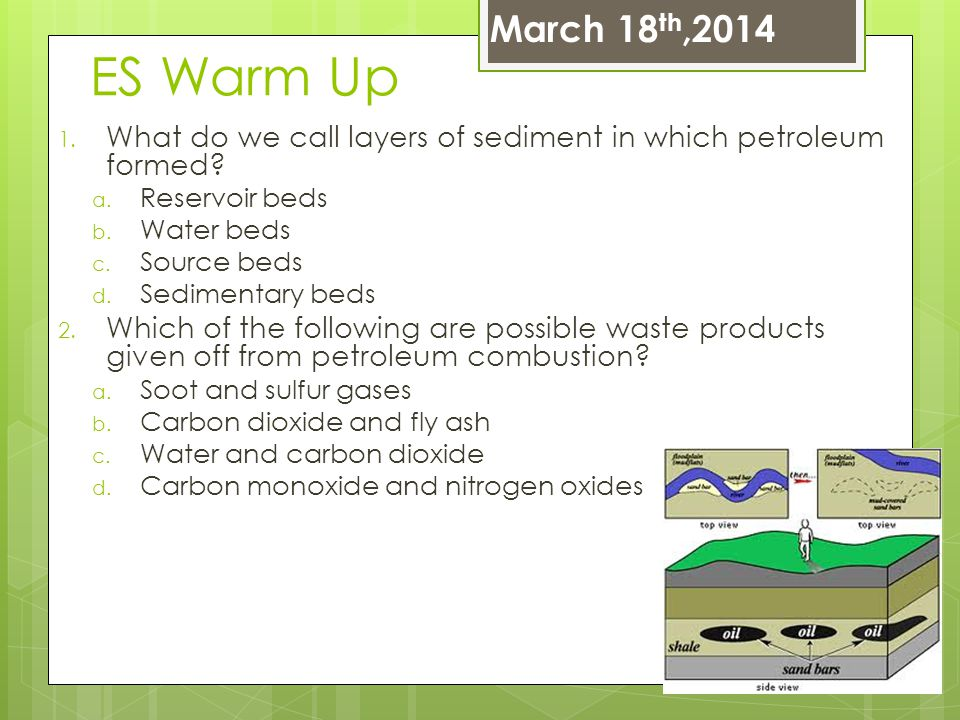 ES Warm Up 1. What do we call layers of sediment in which petroleum formed? a. Reservoir beds b. Water beds c. Source beds d. Sedimentary beds 2. Whic