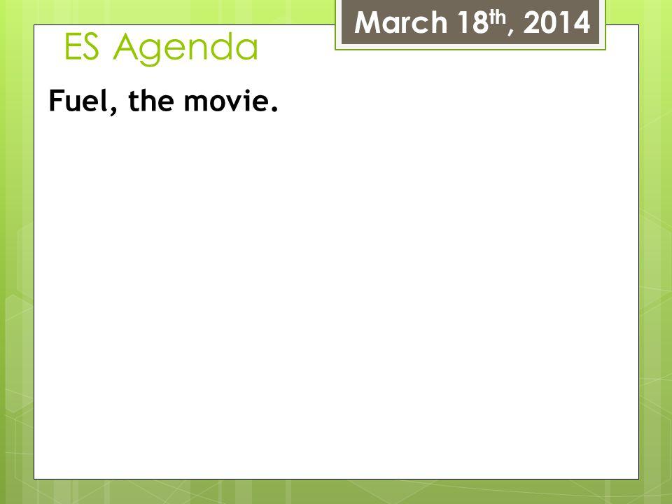 ES Agenda March 18 th, 2014 Fuel, the movie.