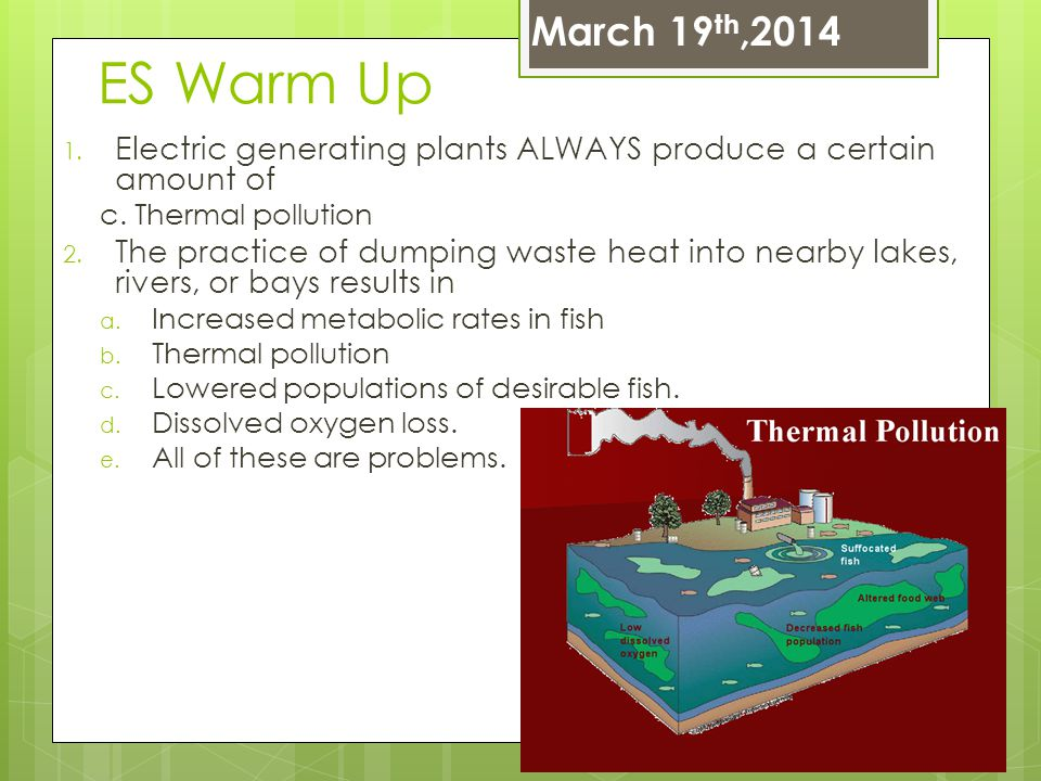 ES Warm Up 1. Electric generating plants ALWAYS produce a certain amount of c. Thermal pollution 2. The practice of dumping waste heat into nearby lak