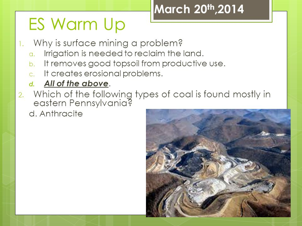 ES Warm Up 1. Why is surface mining a problem? a. Irrigation is needed to reclaim the land. b. It removes good topsoil from productive use. c. It crea