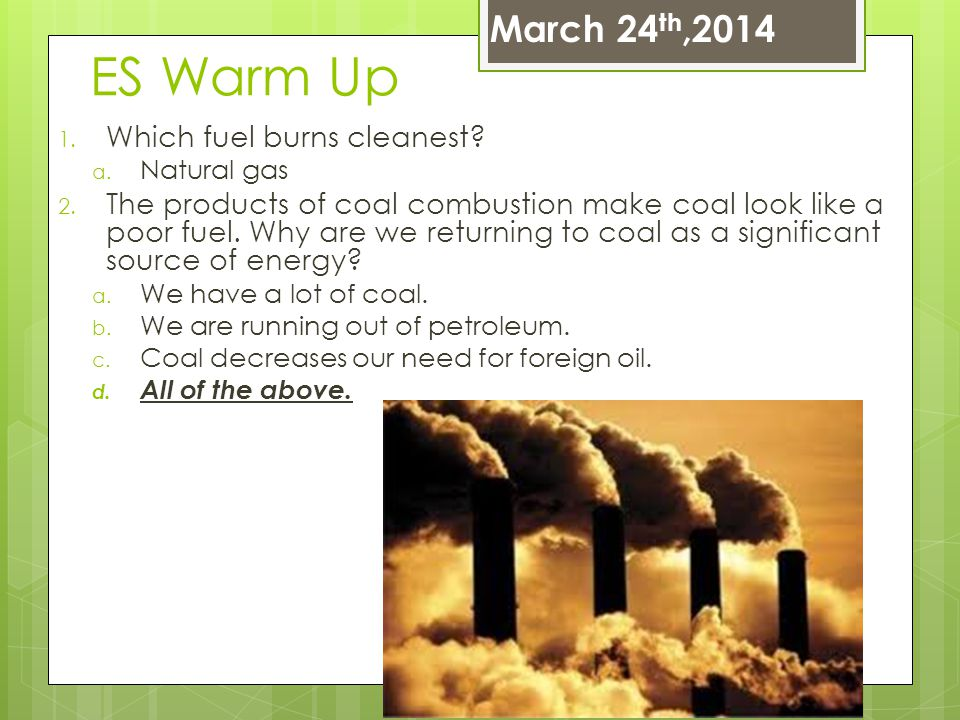 ES Warm Up 1. Which fuel burns cleanest? a. Natural gas 2. The products of coal combustion make coal look like a poor fuel. Why are we returning to co