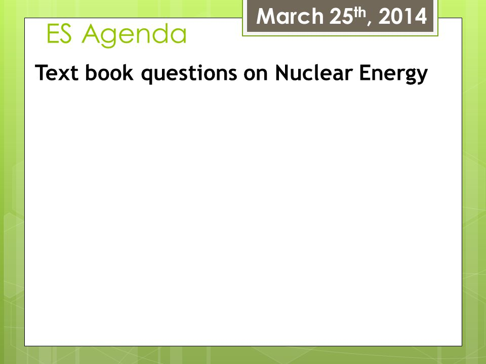 ES Agenda March 25 th, 2014 Text book questions on Nuclear Energy