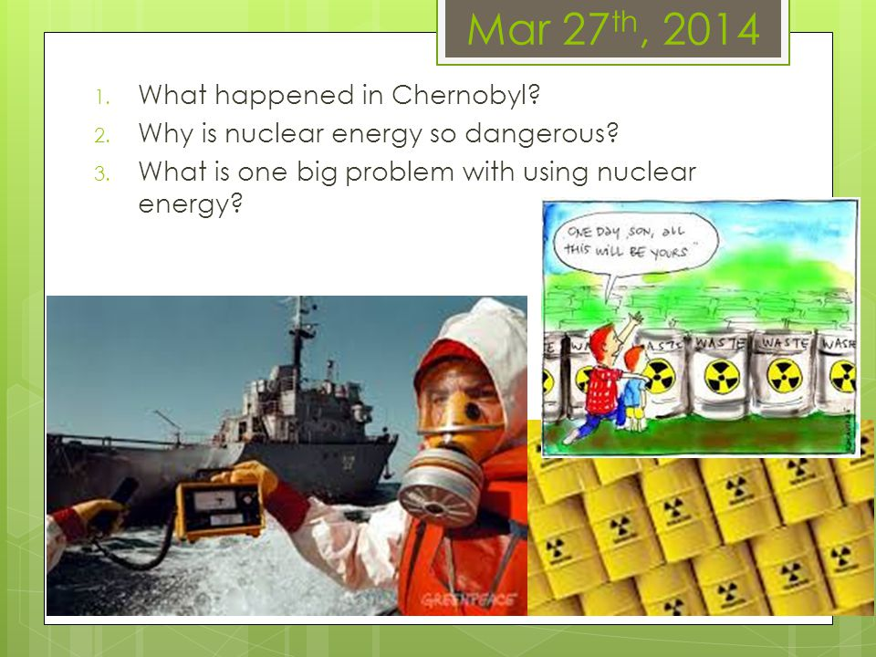 Mar 27 th, 2014 1. What happened in Chernobyl? 2. Why is nuclear energy so dangerous? 3. What is one big problem with using nuclear energy?
