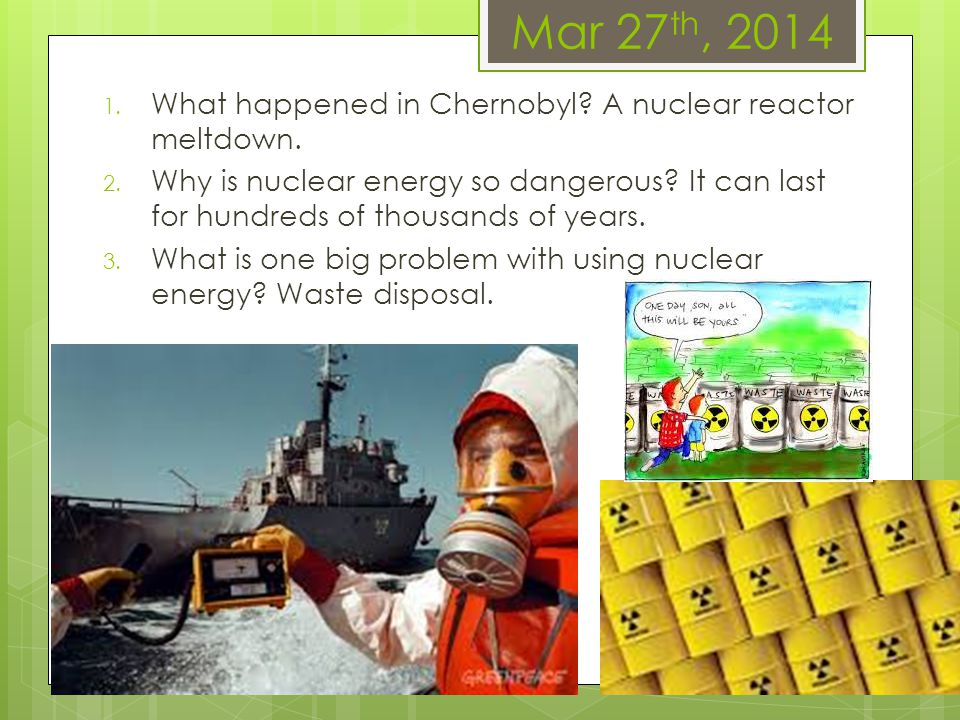Mar 27 th, 2014 1. What happened in Chernobyl? A nuclear reactor meltdown. 2. Why is nuclear energy so dangerous? It can last for hundreds of thousand