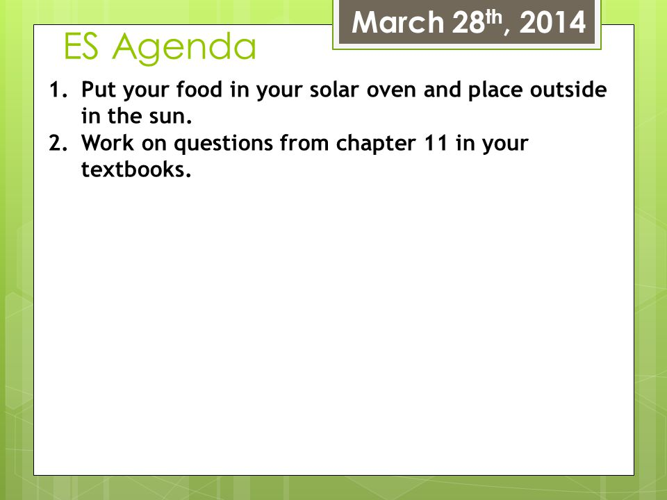 ES Agenda March 28 th, 2014 1.Put your food in your solar oven and place outside in the sun. 2.Work on questions from chapter 11 in your textbooks.