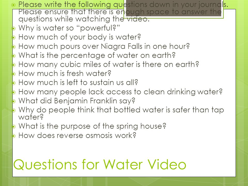 Questions for Water Video Please write the following questions down in your journals. Please ensure that there is enough space to answer the questions