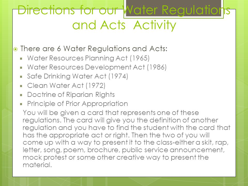 Directions for our Water Regulations and Acts Activity There are 6 Water Regulations and Acts: Water Resources Planning Act (1965) Water Resources Dev