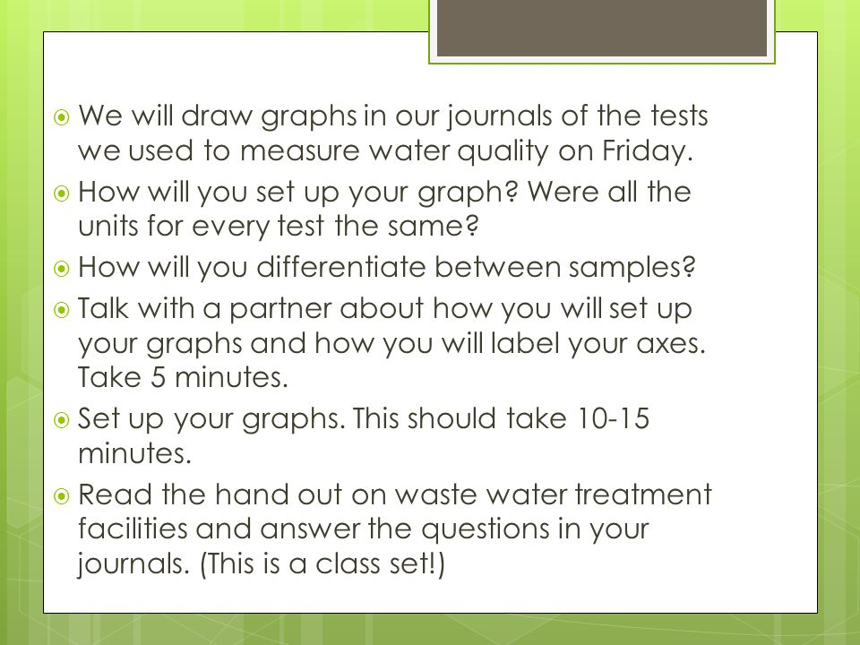 We will draw graphs in our journals of the tests we used to measure water quality on Friday. How will you set up your graph? Were all the units for ev