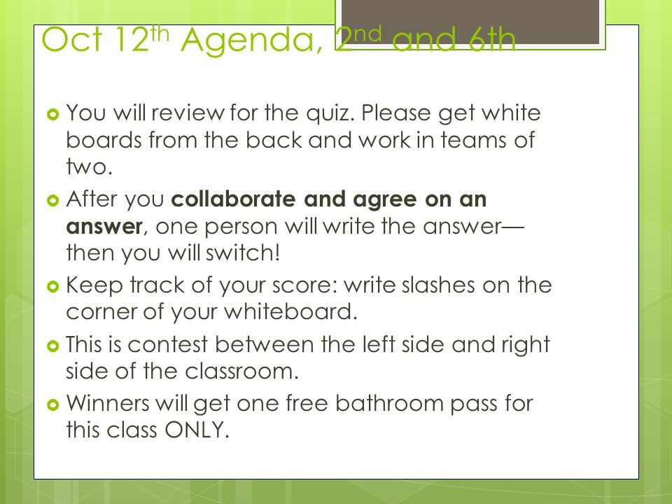 Oct 12 th Agenda, 2 nd and 6th You will review for the quiz. Please get white boards from the back and work in teams of two. After you collaborate and