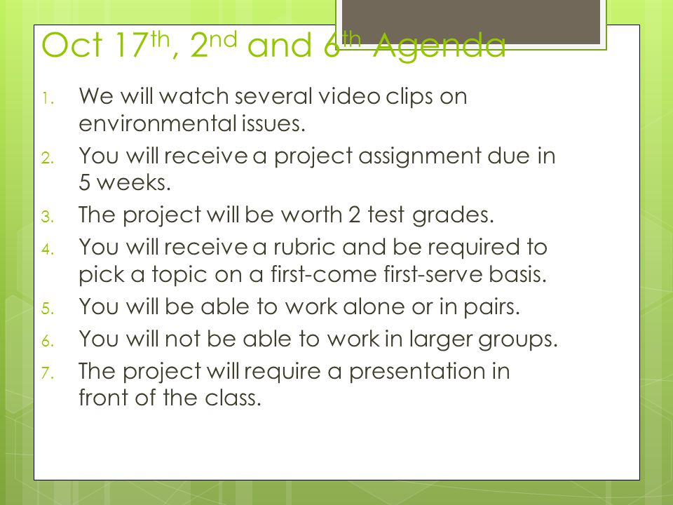 Oct 17 th, 2 nd and 6 th Agenda 1. We will watch several video clips on environmental issues. 2. You will receive a project assignment due in 5 weeks.