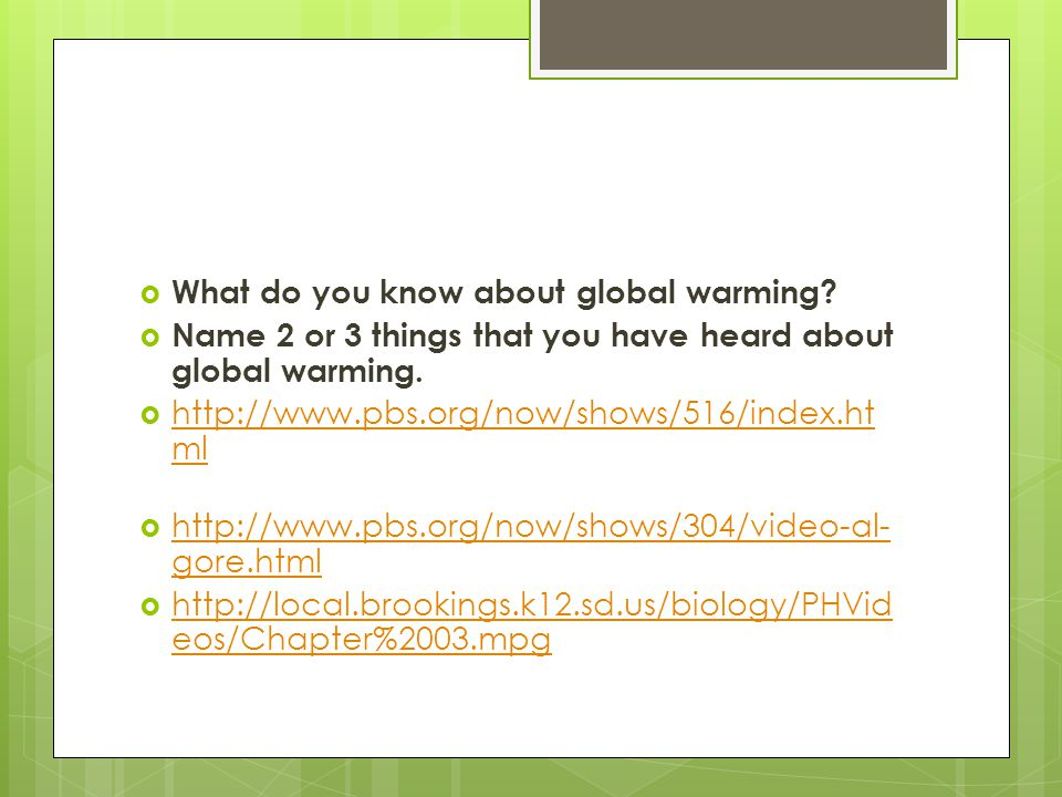 What do you know about global warming? Name 2 or 3 things that you have heard about global warming. http://www.pbs.org/now/shows/516/index.ht ml http: