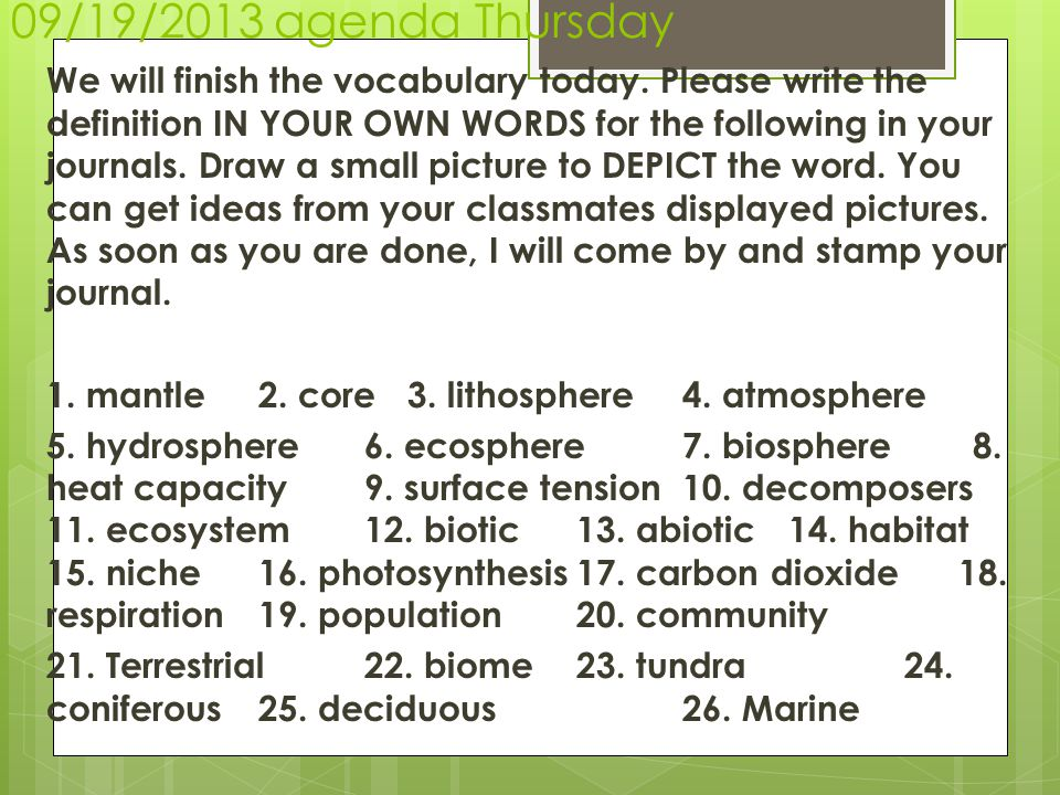 09/19/2013 agenda Thursday We will finish the vocabulary today. Please write the definition IN YOUR OWN WORDS for the following in your journals. Draw