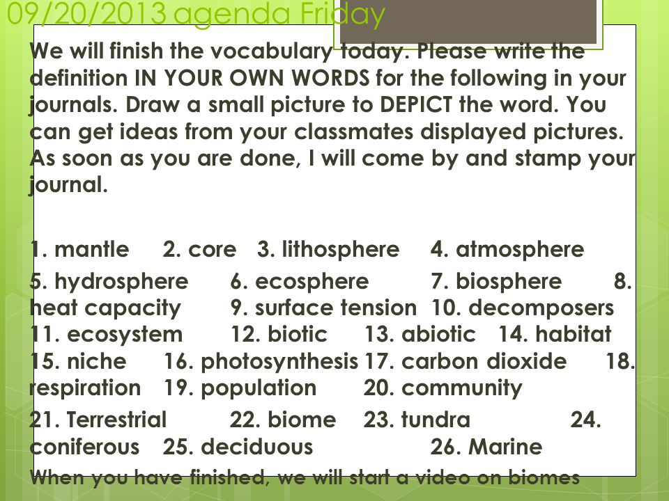 09/20/2013 agenda Friday We will finish the vocabulary today. Please write the definition IN YOUR OWN WORDS for the following in your journals. Draw a