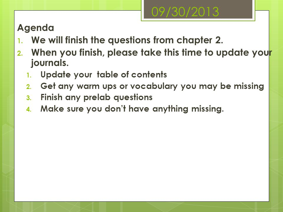 09/30/2013 Agenda 1. We will finish the questions from chapter 2. 2. When you finish, please take this time to update your journals. 1. Update your ta