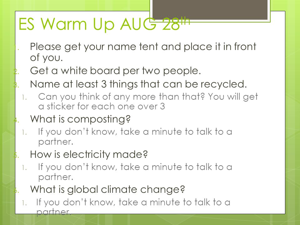 ES Warm Up AUG 28 th 1. Please get your name tent and place it in front of you. 2. Get a white board per two people. 3. Name at least 3 things that ca