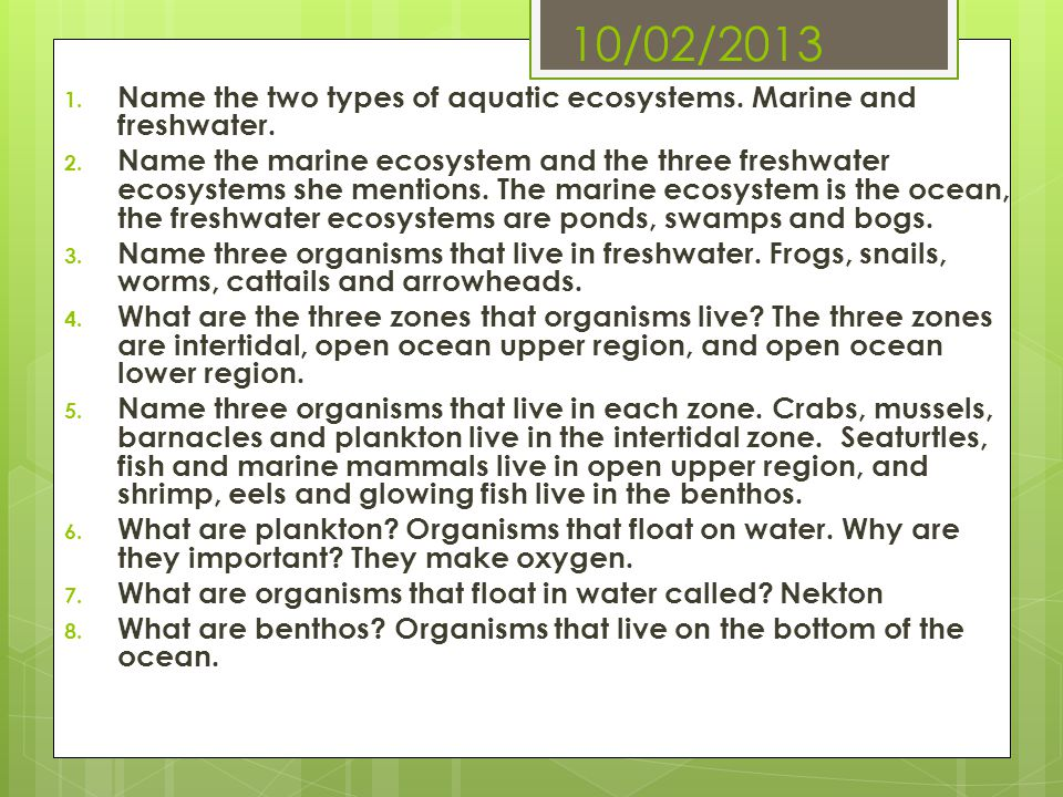 10/02/2013 1. Name the two types of aquatic ecosystems. Marine and freshwater. 2. Name the marine ecosystem and the three freshwater ecosystems she me
