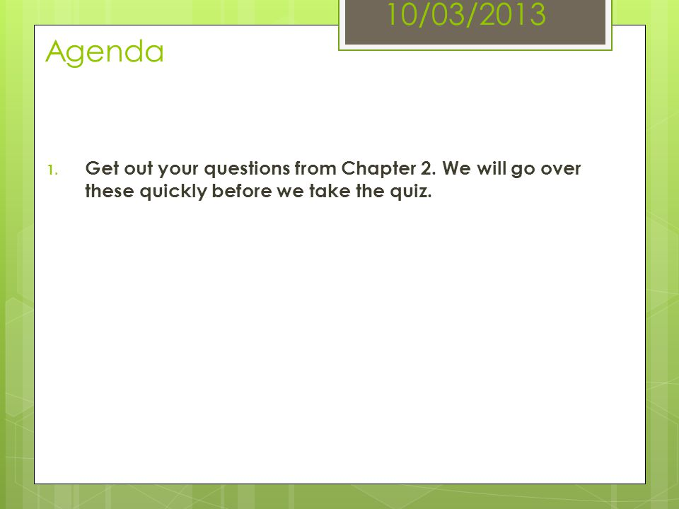 10/03/2013 Agenda 1. Get out your questions from Chapter 2. We will go over these quickly before we take the quiz.