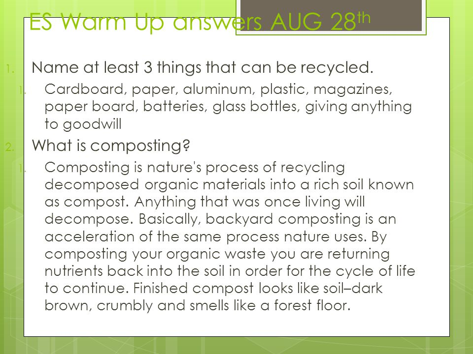 ES Warm Up answers AUG 28 th 1. Name at least 3 things that can be recycled. 1. Cardboard, paper, aluminum, plastic, magazines, paper board, batteries