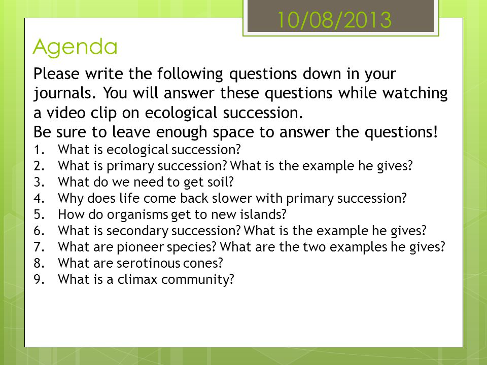 10/08/2013 Agenda Please write the following questions down in your journals. You will answer these questions while watching a video clip on ecologica