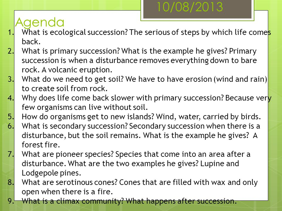 10/08/2013 Agenda 1.What is ecological succession? The serious of steps by which life comes back. 2.What is primary succession? What is the example he