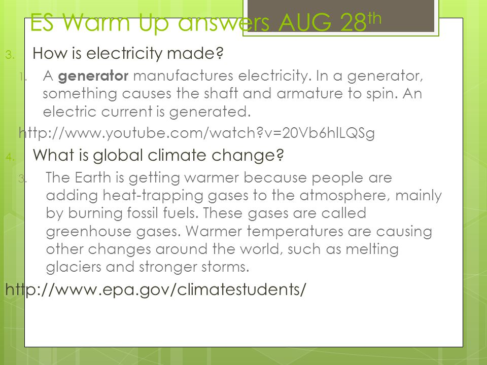 ES Warm Up answers AUG 28 th 3. How is electricity made? 1. A generator manufactures electricity. In a generator, something causes the shaft and armat
