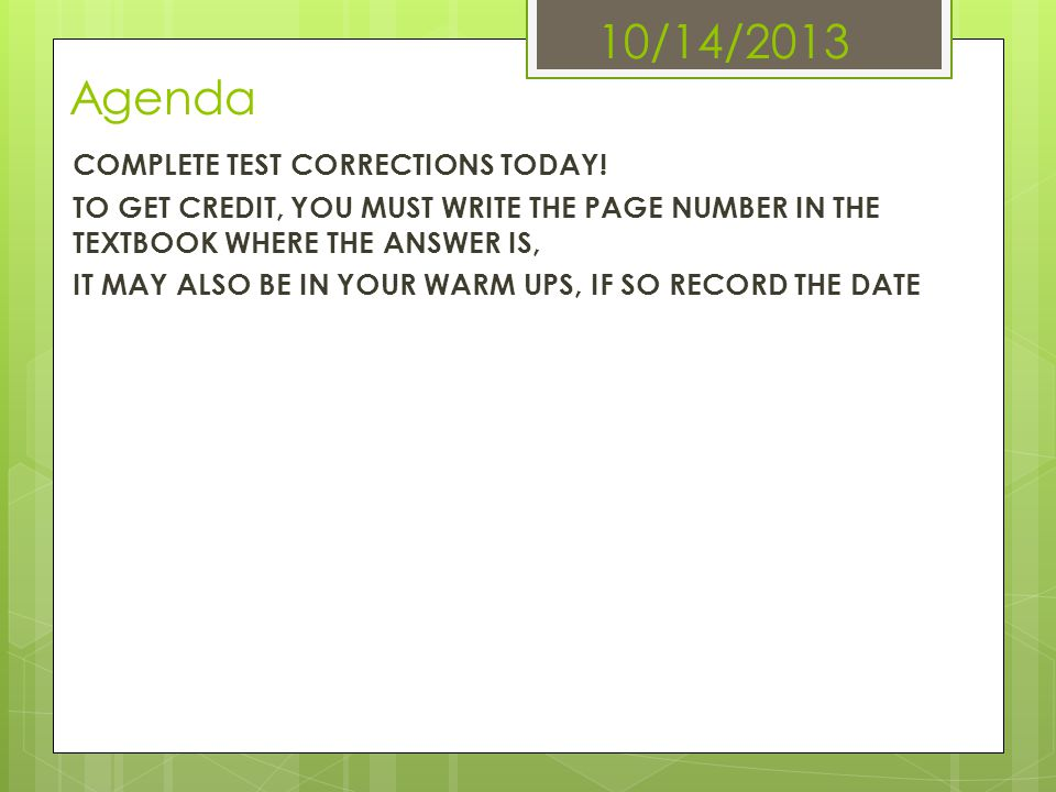 10/14/2013 Agenda COMPLETE TEST CORRECTIONS TODAY! TO GET CREDIT, YOU MUST WRITE THE PAGE NUMBER IN THE TEXTBOOK WHERE THE ANSWER IS, IT MAY ALSO BE I