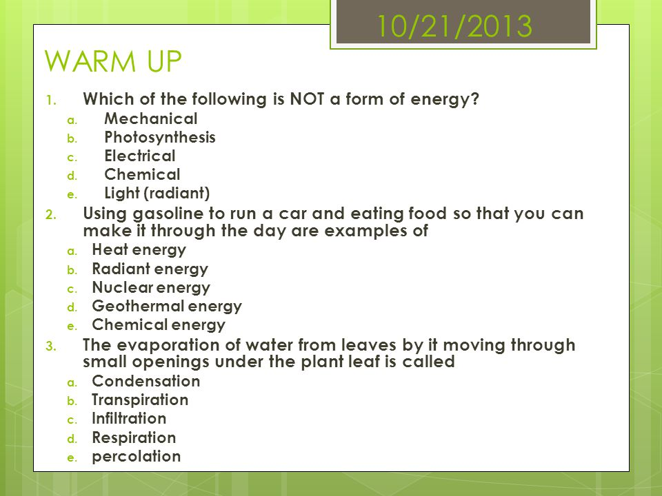 10/21/2013 WARM UP 1. Which of the following is NOT a form of energy? a. Mechanical b. Photosynthesis c. Electrical d. Chemical e. Light (radiant) 2.
