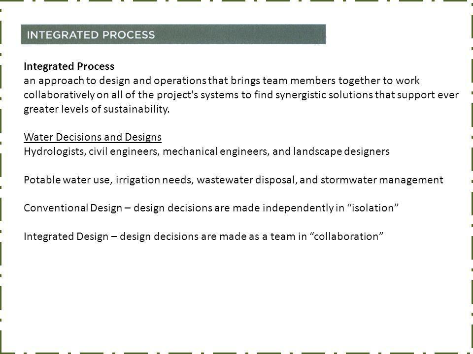 Integrated Process an approach to design and operations that brings team members together to work collaboratively on all of the project s systems to find synergistic solutions that support ever greater levels of sustainability.