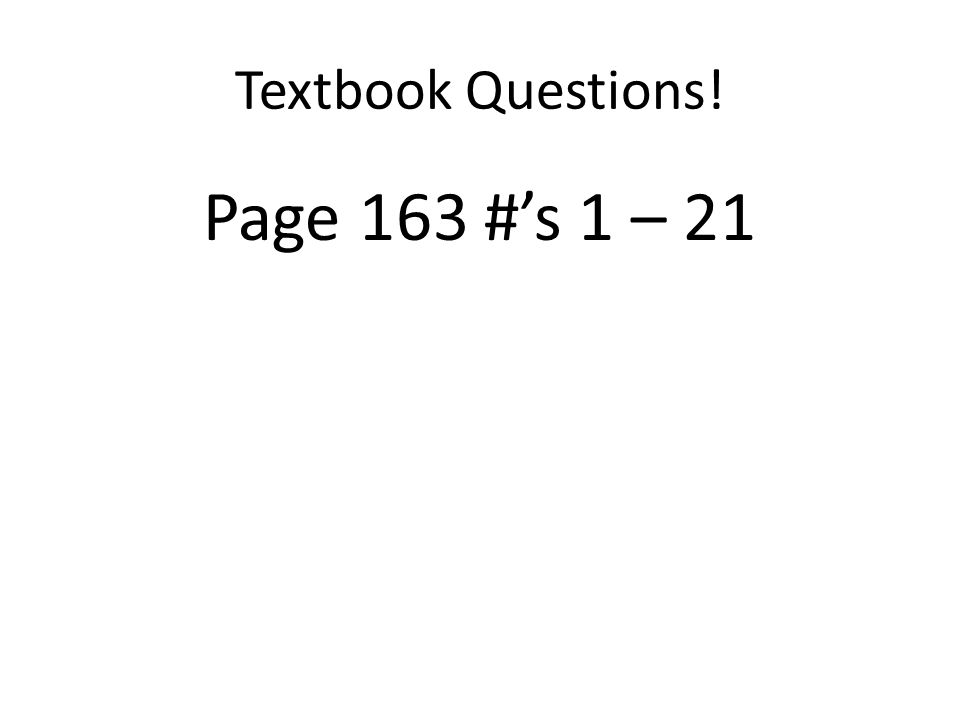 Textbook Questions! Page 163 #s 1 – 21
