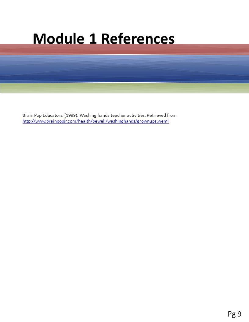 Module 1 References Brain Pop Educators. (1999). Washing hands teacher activities. Retrieved from http://www.brainpopjr.com/health/bewell/washinghands