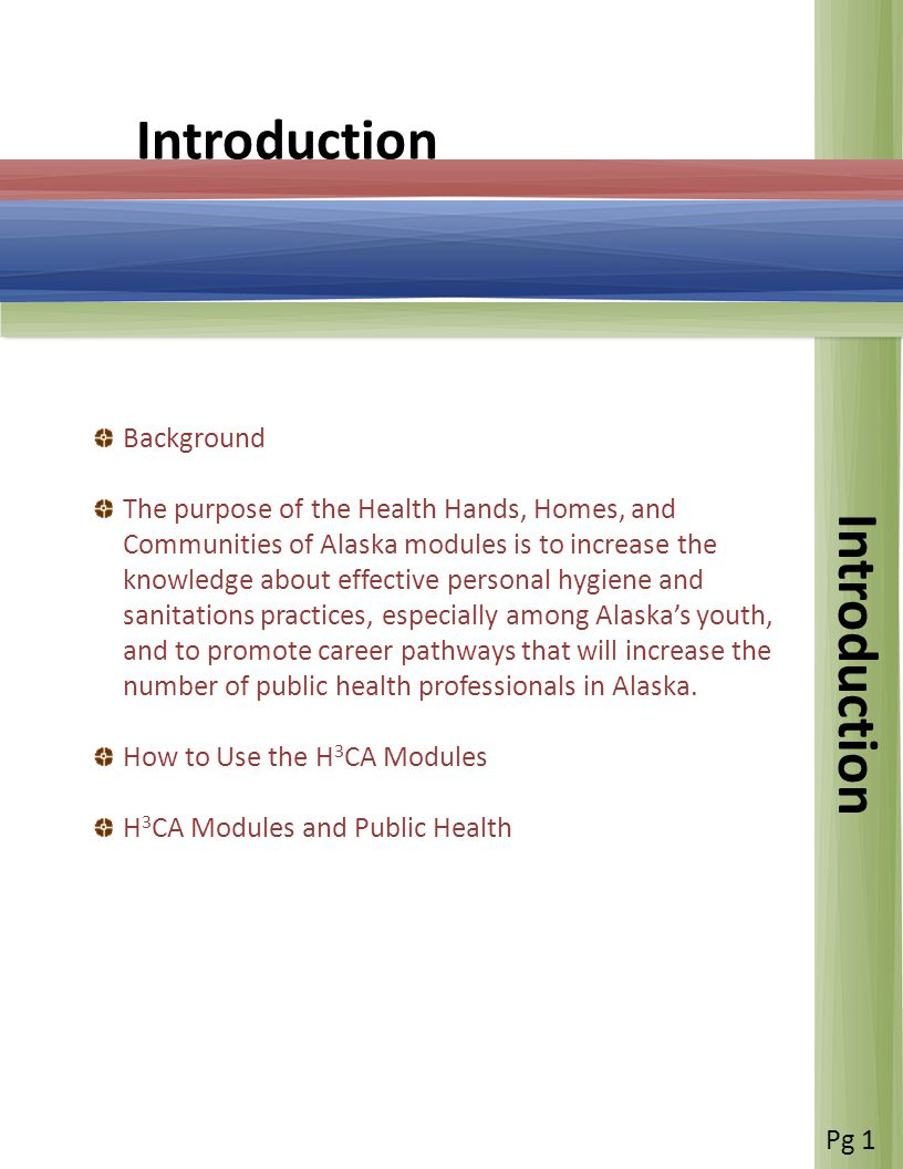 Introduction Background The purpose of the Health Hands, Homes, and Communities of Alaska modules is to increase the knowledge about effective personal hygiene and sanitations practices, especially among Alaskas youth, and to promote career pathways that will increase the number of public health professionals in Alaska.