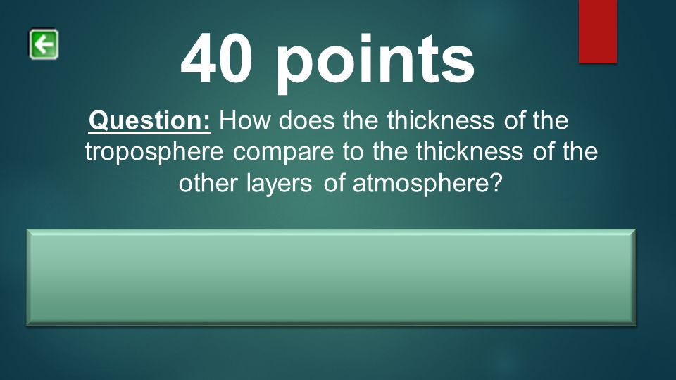 40 points Question: How does the thickness of the troposphere compare to the thickness of the other layers of atmosphere? Answer: The troposphere is t