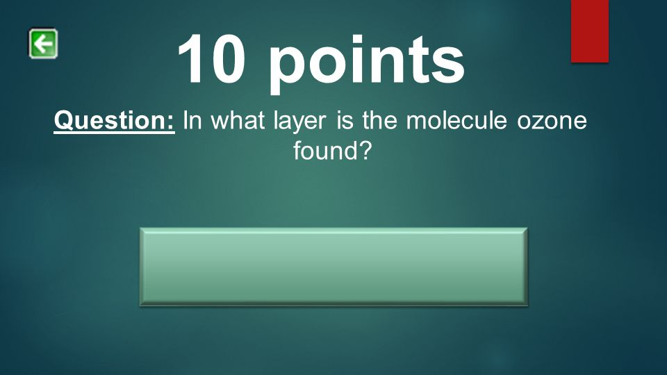 10 points Question: In what layer is the molecule ozone found? Answer: Stratosphere