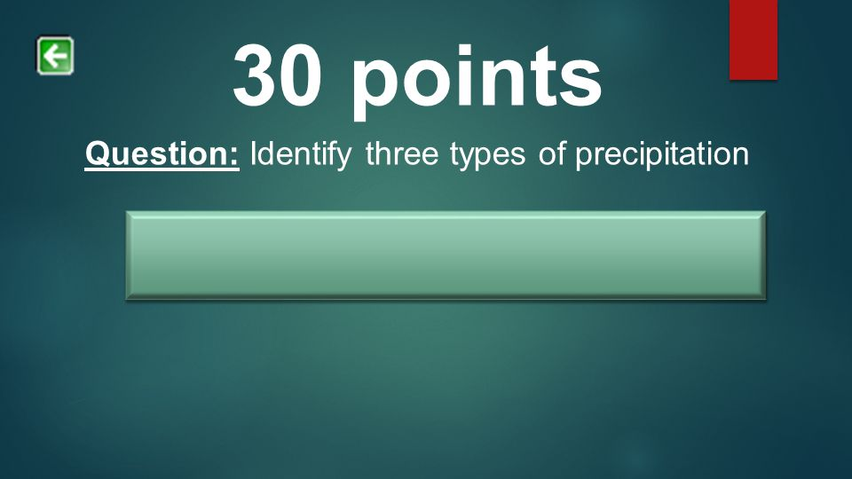 30 points Question: Identify three types of precipitation Answer: Rain, sleet, hail, snow