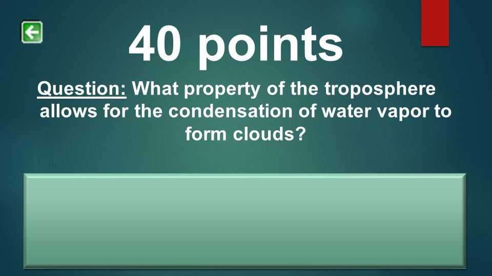 40 points Question: What property of the troposphere allows for the condensation of water vapor to form clouds? Answer: As water vapor rises higher in