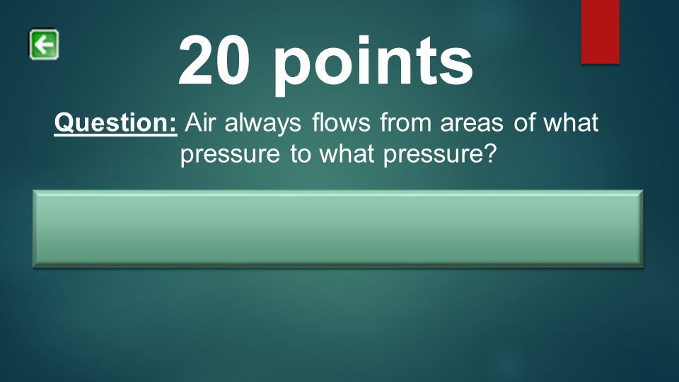 20 points Question: Air always flows from areas of what pressure to what pressure? Answer: High pressure to low pressure