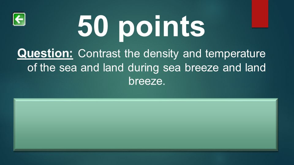 50 points Question: Contrast the density and temperature of the sea and land during sea breeze and land breeze. Answer: Land breeze is wind that comes