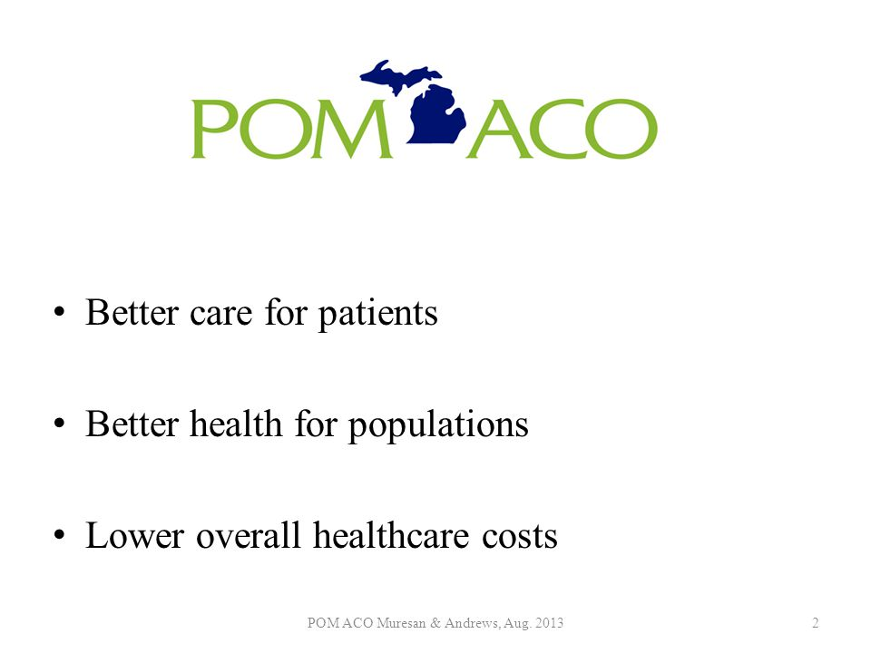 Better care for patients Better health for populations Lower overall healthcare costs POM ACO Muresan & Andrews, Aug. 20132