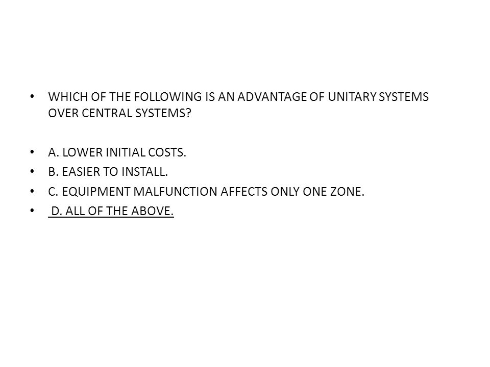WHICH OF THE FOLLOWING IS AN ADVANTAGE OF UNITARY SYSTEMS OVER CENTRAL SYSTEMS? A. LOWER INITIAL COSTS. B. EASIER TO INSTALL. C. EQUIPMENT MALFUNCTION