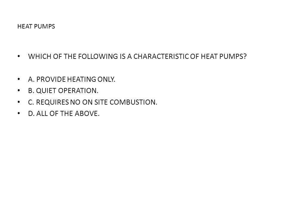 HEAT PUMPS WHICH OF THE FOLLOWING IS A CHARACTERISTIC OF HEAT PUMPS? A. PROVIDE HEATING ONLY. B. QUIET OPERATION. C. REQUIRES NO ON SITE COMBUSTION. D