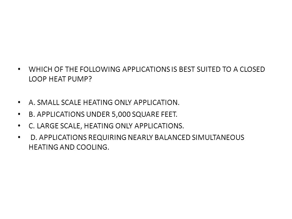 WHICH OF THE FOLLOWING APPLICATIONS IS BEST SUITED TO A CLOSED LOOP HEAT PUMP? A. SMALL SCALE HEATING ONLY APPLICATION. B. APPLICATIONS UNDER 5,000 SQ