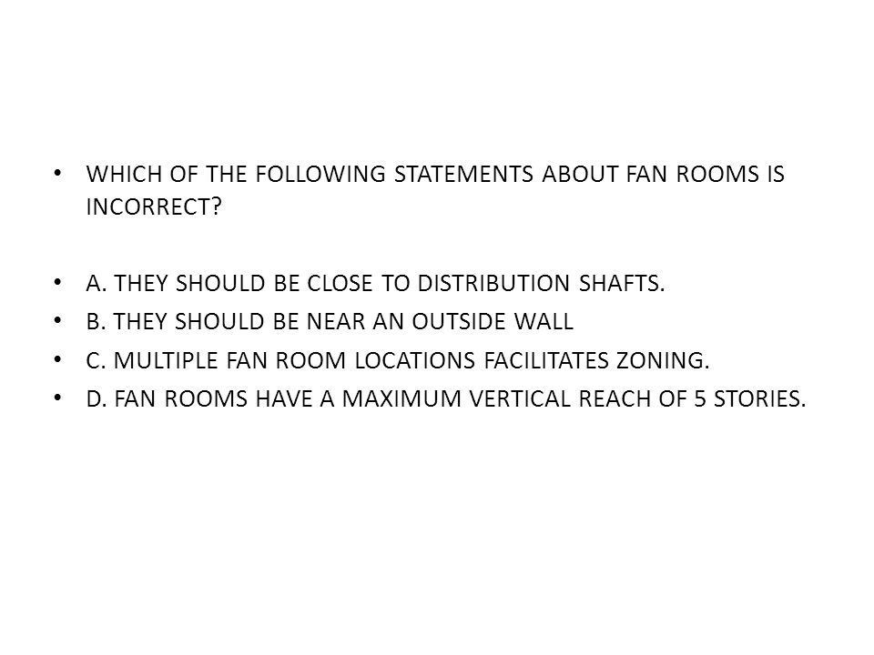 WHICH OF THE FOLLOWING STATEMENTS ABOUT FAN ROOMS IS INCORRECT? A. THEY SHOULD BE CLOSE TO DISTRIBUTION SHAFTS. B. THEY SHOULD BE NEAR AN OUTSIDE WALL