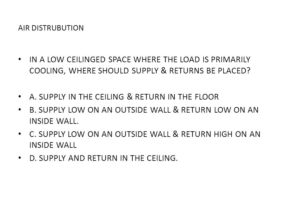 AIR DISTRUBUTION IN A LOW CEILINGED SPACE WHERE THE LOAD IS PRIMARILY COOLING, WHERE SHOULD SUPPLY & RETURNS BE PLACED? A. SUPPLY IN THE CEILING & RET