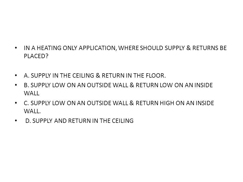 IN A HEATING ONLY APPLICATION, WHERE SHOULD SUPPLY & RETURNS BE PLACED? A. SUPPLY IN THE CEILING & RETURN IN THE FLOOR. B. SUPPLY LOW ON AN OUTSIDE WA