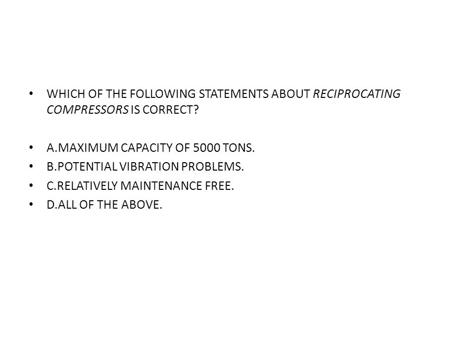 WHICH OF THE FOLLOWING STATEMENTS ABOUT RECIPROCATING COMPRESSORS IS CORRECT? A.MAXIMUM CAPACITY OF 5000 TONS. B.POTENTIAL VIBRATION PROBLEMS. C.RELAT